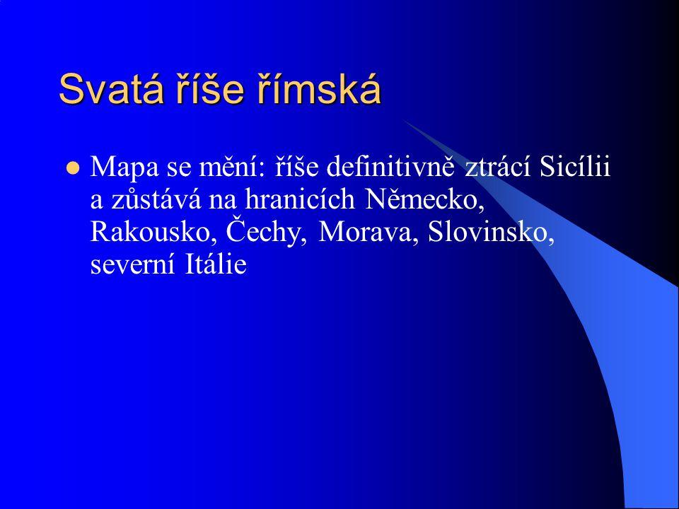 Svatá říše římská Mapa se mění: říše definitivně ztrácí Sicílii a zůstává na hranicích Německo, Rakousko, Čechy, Morava, Slovinsko, severní Itálie