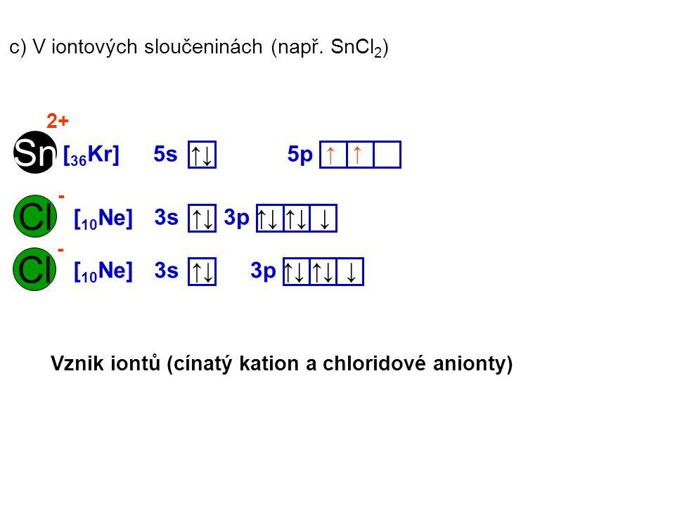 c) V iontových sloučeninách (např. SnCl 2 ) Sn [ 36 Kr] 5p5s ↑↓ Cl [ 10 Ne] 3p ↑↓ ↑↓ ↓ 3s ↑↓ Cl [ 10 Ne] 3p ↑↓ ↑↓ ↓ 3s ↑↓ ↑ ↑ 2+ - - Vznik iontů (cína