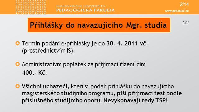 www.ped.muni.cz  Termín podání e-přihlášky je do 30. 4. 2011 vč. (prostřednictvím IS).  Administrativní poplatek za přijímací řízení činí 400,- Kč.
