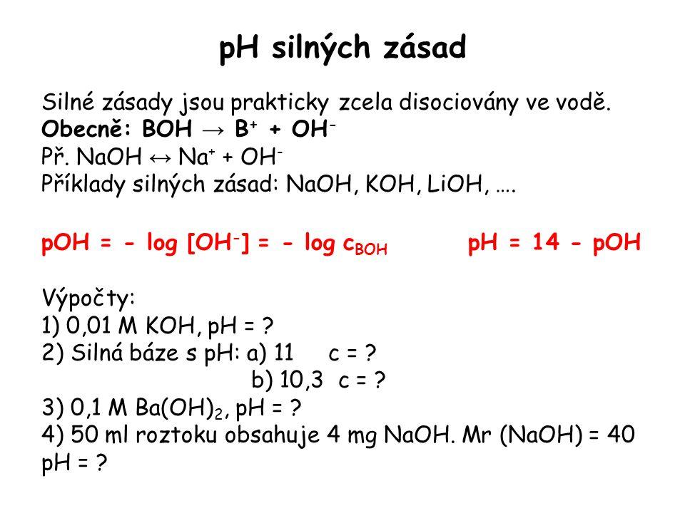 pH silných zásad Silné zásady jsou prakticky zcela disociovány ve vodě. Obecně: BOH → B + + OH - Př. NaOH ↔ Na + + OH - Příklady silných zásad: NaOH,