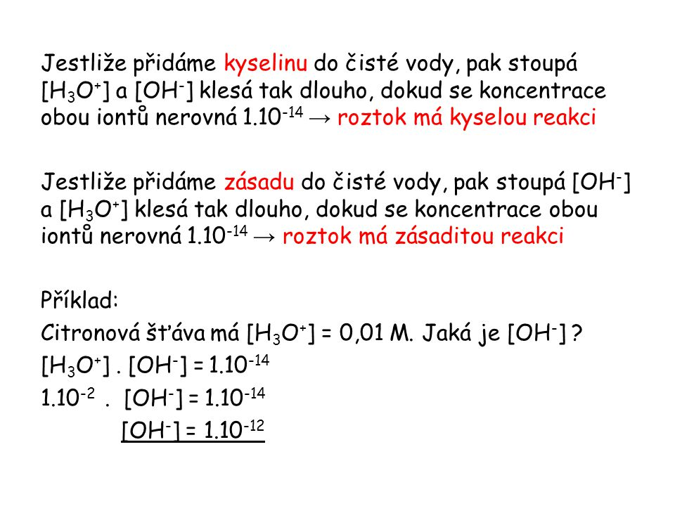 Jestliže přidáme kyselinu do čisté vody, pak stoupá [H 3 O + ] a [OH - ] klesá tak dlouho, dokud se koncentrace obou iontů nerovná 1.10 -14 → roztok m