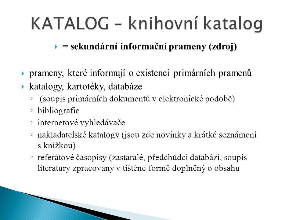  = sekundární informační prameny (zdroj)  prameny, které informují o existenci primárních pramenů  katalogy, kartotéky, databáze ◦ (soupis primární