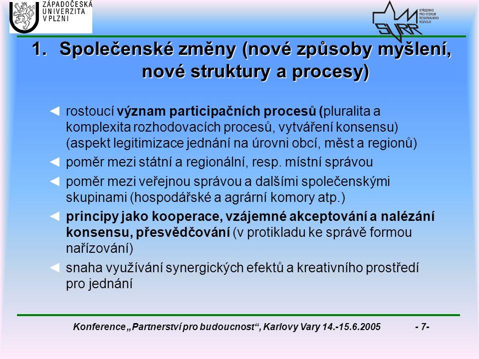 """Konference """"Partnerství pro budoucnost , Karlovy Vary 14.-15.6.2005 - 7- 1.Společenské změny (nové způsoby myšlení, nové struktury a procesy) ◄rostoucí význam participačních procesů (pluralita a komplexita rozhodovacích procesů, vytváření konsensu) (aspekt legitimizace jednání na úrovni obcí, měst a regionů) ◄poměr mezi státní a regionální, resp."""