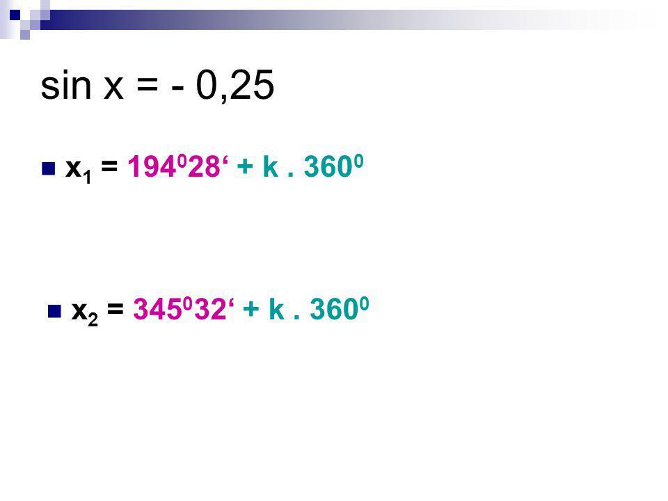 sin x = - 0,25 x 1 = 194 0 28' + k. 360 0 x 2 = 345 0 32' + k. 360 0