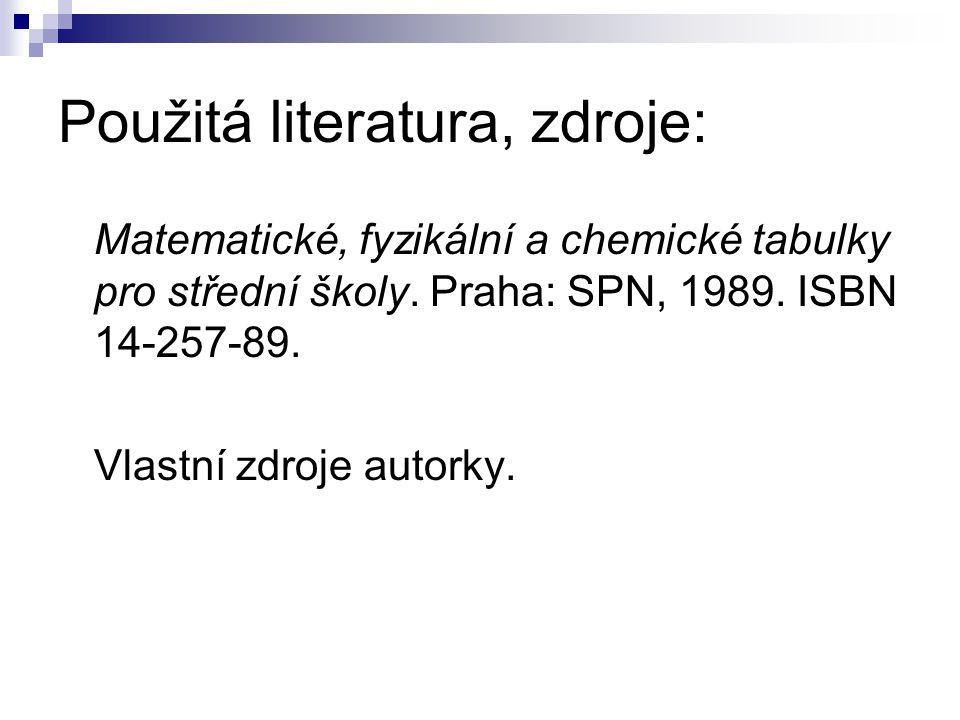 Použitá literatura, zdroje: Matematické, fyzikální a chemické tabulky pro střední školy. Praha: SPN, 1989. ISBN 14-257-89. Vlastní zdroje autorky.