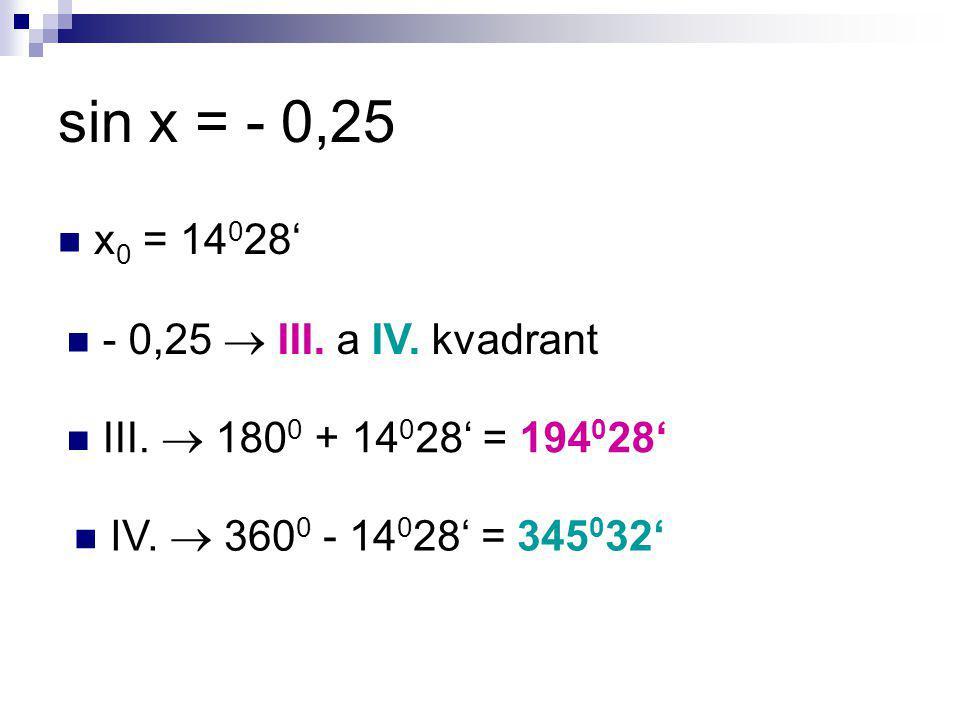 sin x = - 0,25 x 0 = 14 0 28' - 0,25  III. a IV. kvadrant III.  180 0 + 14 0 28' = 194 0 28' IV.  360 0 - 14 0 28' = 345 0 32'