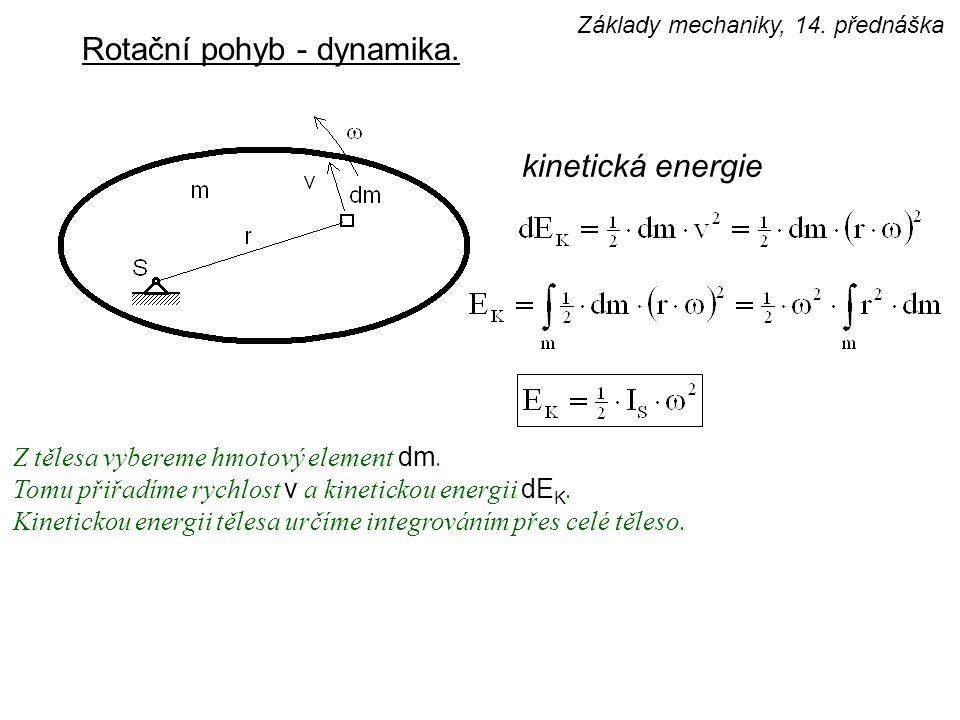 Rotační pohyb - dynamika. kinetická energie Z tělesa vybereme hmotový element dm. Tomu přiřadíme rychlost v a kinetickou energii dE K. Kinetickou ener