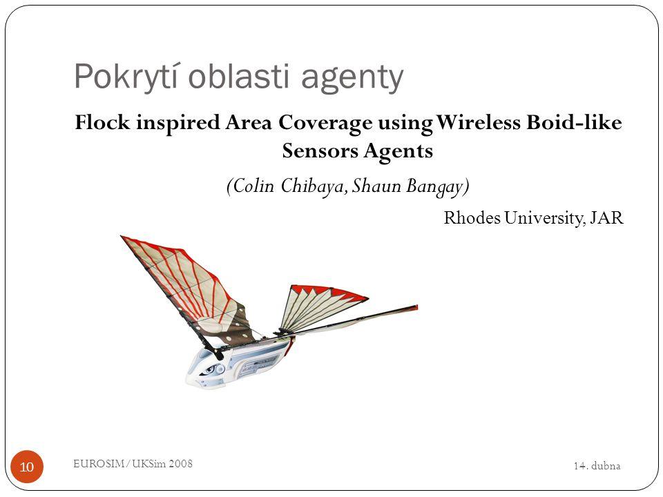14. dubna EUROSIM/UKSim 2008 10 Pokrytí oblasti agenty Flock inspired Area Coverage using Wireless Boid-like Sensors Agents (Colin Chibaya, Shaun Bang