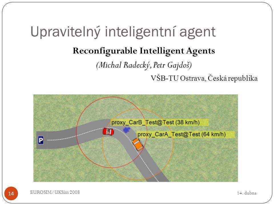 14. dubna EUROSIM/UKSim 2008 14 Upravitelný inteligentní agent Reconfigurable Intelligent Agents (Michal Radecký, Petr Gajdoš) VŠB-TU Ostrava, Česká r