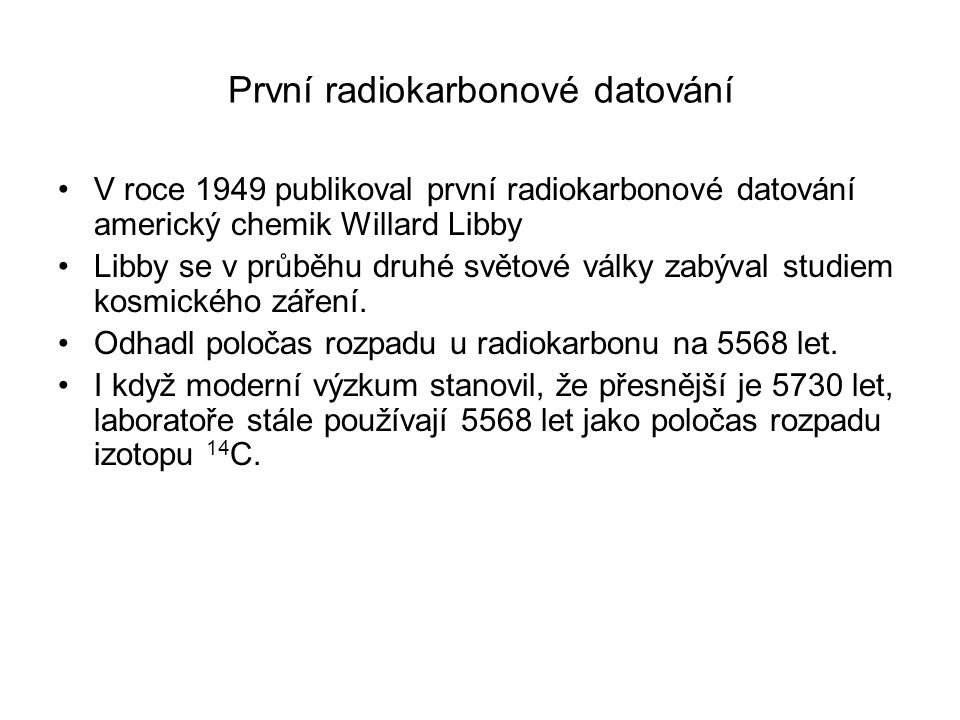 První radiokarbonové datování V roce 1949 publikoval první radiokarbonové datování americký chemik Willard Libby Libby se v průběhu druhé světové války zabýval studiem kosmického záření.