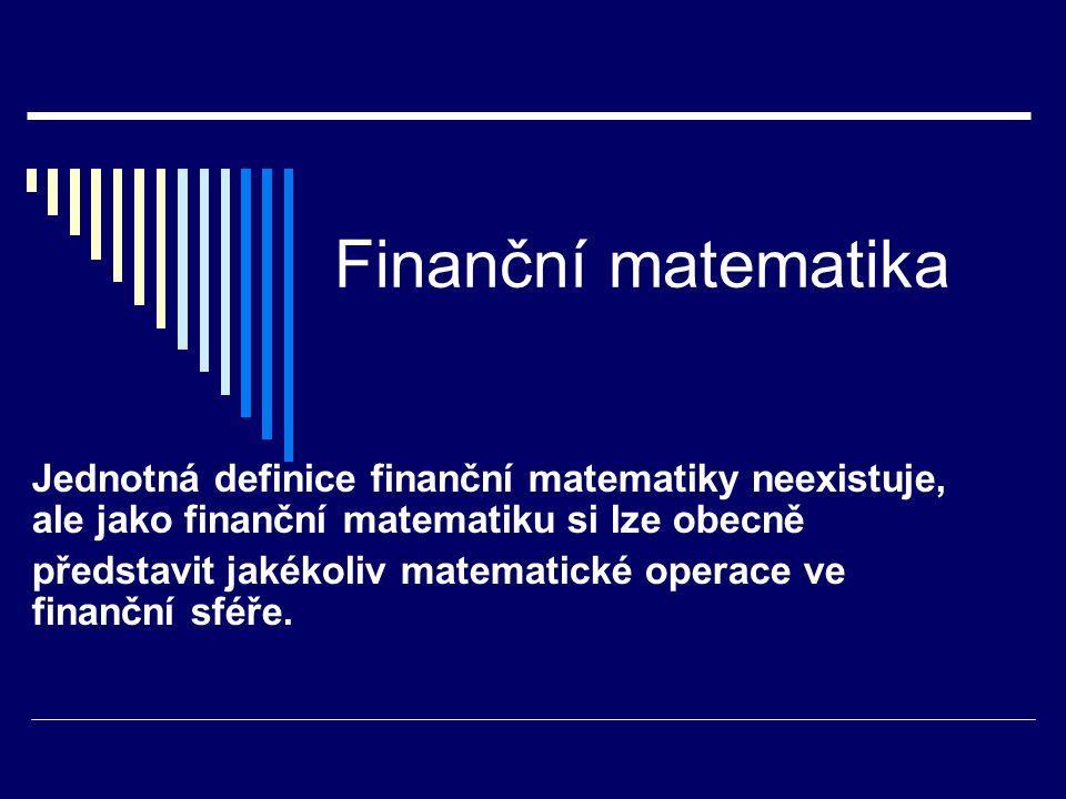 Finanční matematika Jednotná definice finanční matematiky neexistuje, ale jako finanční matematiku si lze obecně představit jakékoliv matematické oper