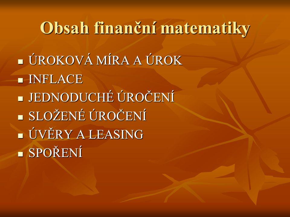Obsah finanční matematiky ÚROKOVÁ MÍRA A ÚROK ÚROKOVÁ MÍRA A ÚROK INFLACE INFLACE JEDNODUCHÉ ÚROČENÍ JEDNODUCHÉ ÚROČENÍ SLOŽENÉ ÚROČENÍ SLOŽENÉ ÚROČEN