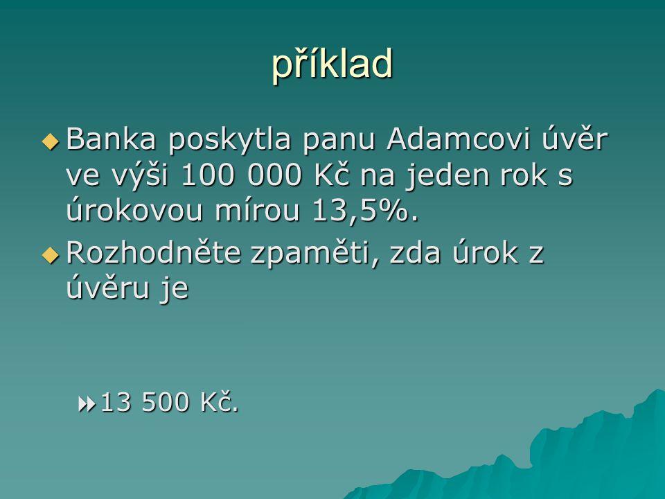  Banka poskytla panu Adamcovi úvěr ve výši 100 000 Kč na jeden rok s úrokovou mírou 13,5%.  Rozhodněte zpaměti, zda úrok z úvěru je  135 Kč  1350