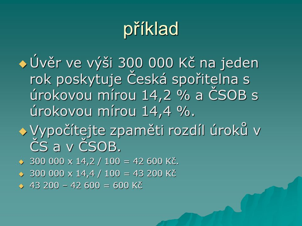  Úvěr ve výši 300 000 Kč na jeden rok poskytuje Česká spořitelna s úrokovou mírou 14,2 % a ČSOB s úrokovou mírou 14,4 %.  Vypočítejte zpaměti rozdíl