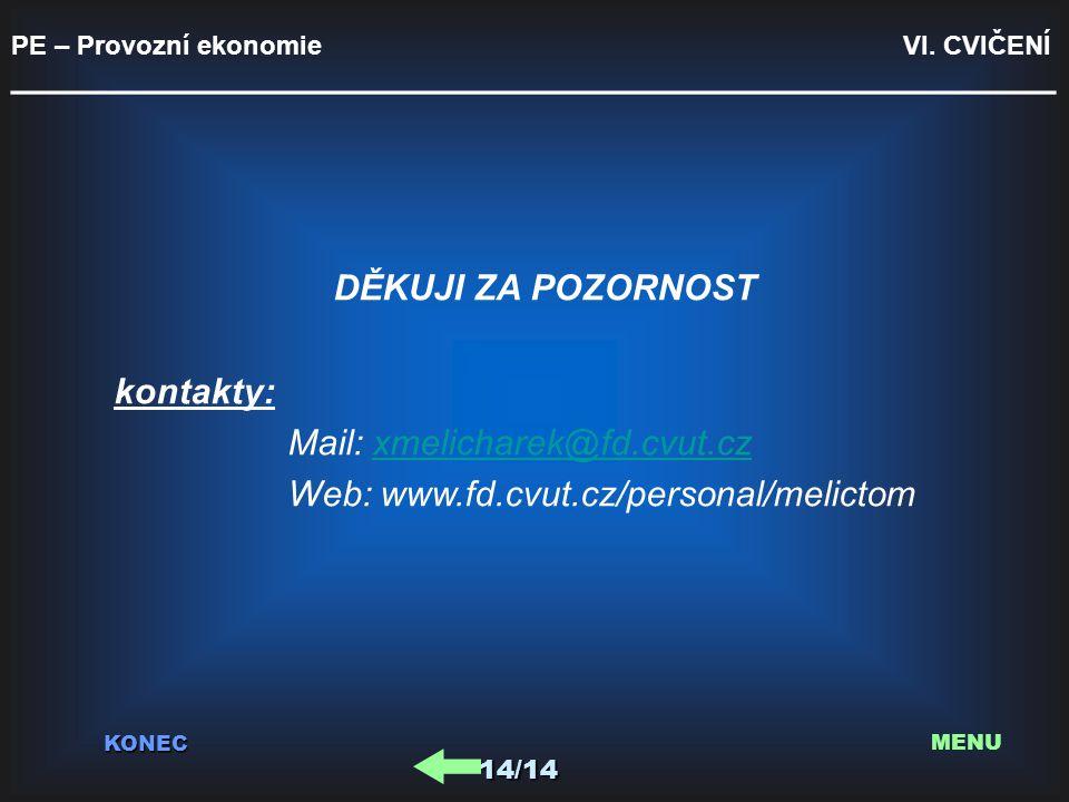 PE – Provozní ekonomie VI. CVIČENÍ _________________________________________ KONEC 14/14 MENU DĚKUJI ZA POZORNOST kontakty: Mail: xmelicharek@fd.cvut.