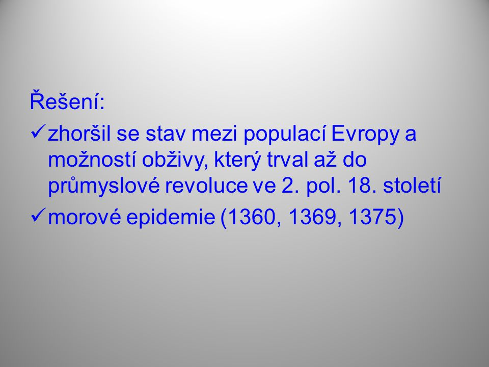 Řešení: zhoršil se stav mezi populací Evropy a možností obživy, který trval až do průmyslové revoluce ve 2. pol. 18. století morové epidemie (1360, 13