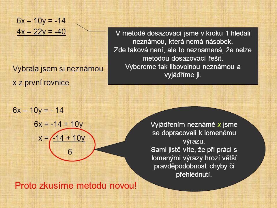 6x – 10y = -14 4x – 22y = -40 V metodě dosazovací jsme v kroku 1 hledali neznámou, která nemá násobek.