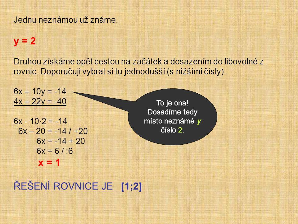ZKOUŠKA PROVEDEME ZKOUŠKU PRO OBĚ ROVNICE 6x – 10y = -14 4x – 22y = -40 6·1 - 10·2 = -14 4·1 - 22 ·2 = -40 6 - 20 = -14 4 - 44 = -40 -14 = -14 -40 = -40 L = P L = P V OBOU ROVNICÍCH JSME DOSÁHLI SHODY LEVÉ A PRAVÉ STRANY, TUDÍŽ MŮŽEME TVRDIT, ŽE NAŠE ŘEŠENÍ JE SPRÁVNÉ.
