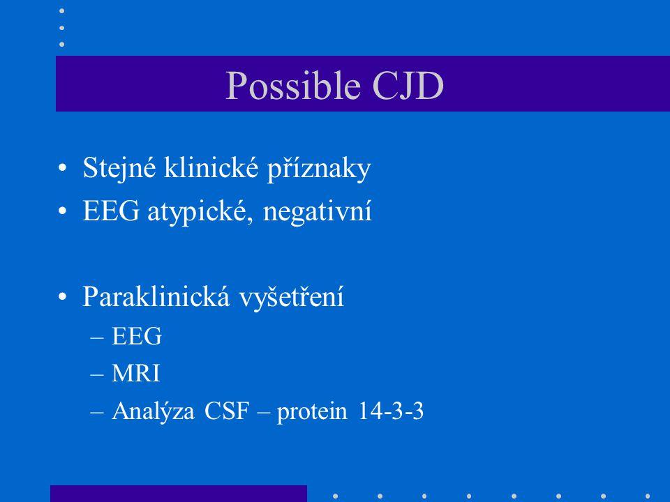Possible CJD Stejné klinické příznaky EEG atypické, negativní Paraklinická vyšetření –EEG –MRI –Analýza CSF – protein 14-3-3