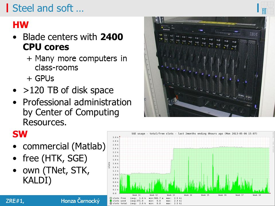 ZRE#1, Honza Černocký 14.2.20145/54 Steel and soft … HW Blade centers with 2400 CPU cores + Many more computers in class-rooms + GPUs >120 TB of disk