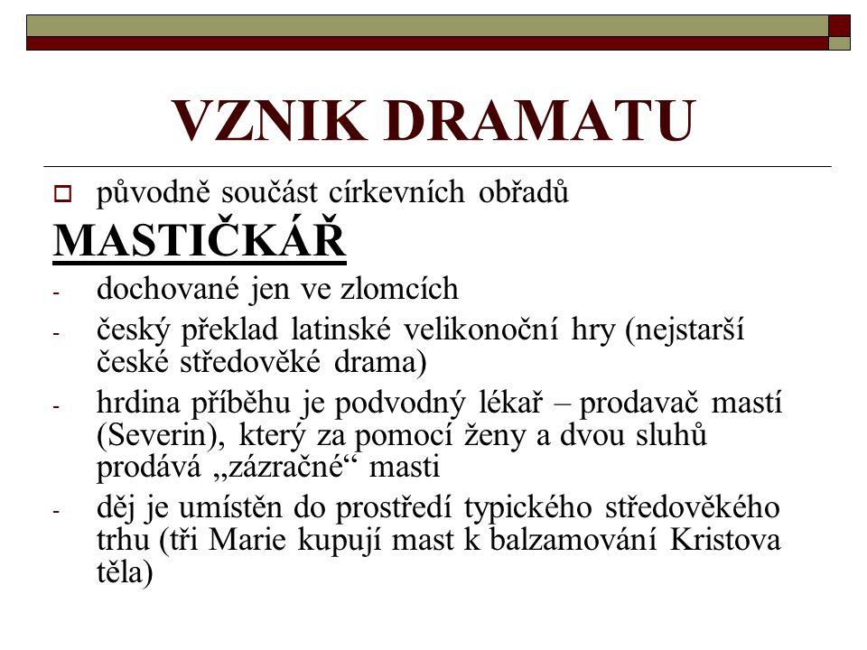 VZNIK DRAMATU ppůvodně součást církevních obřadů MASTIČKÁŘ -d-dochované jen ve zlomcích -č-český překlad latinské velikonoční hry (nejstarší české s