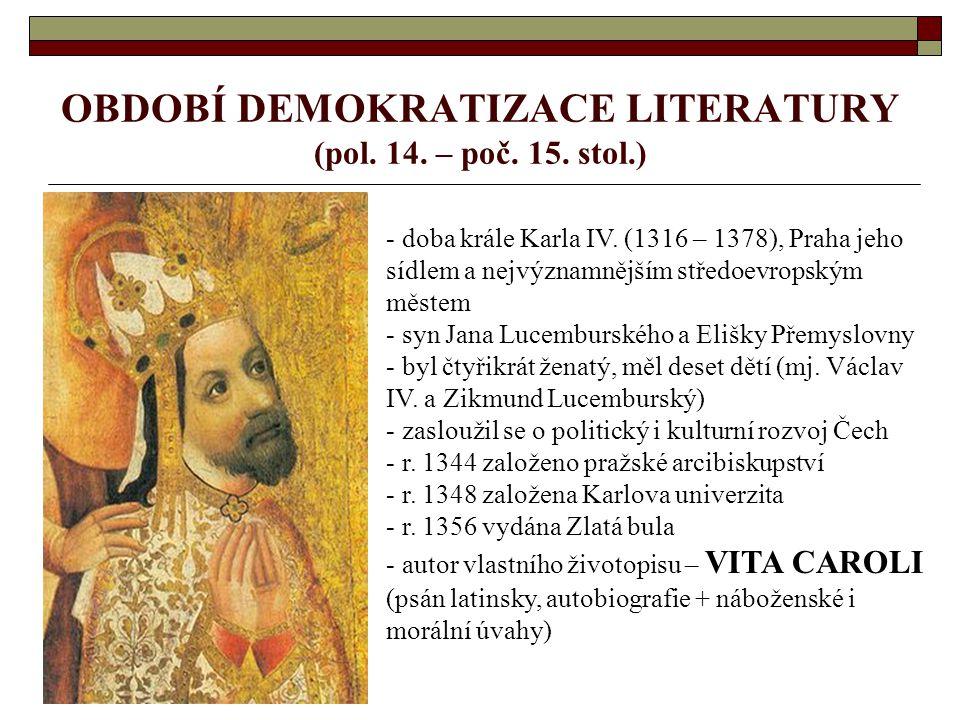 OBDOBÍ DEMOKRATIZACE LITERATURY (pol. 14. – poč. 15. stol.) - doba krále Karla IV. (1316 – 1378), Praha jeho sídlem a nejvýznamnějším středoevropským