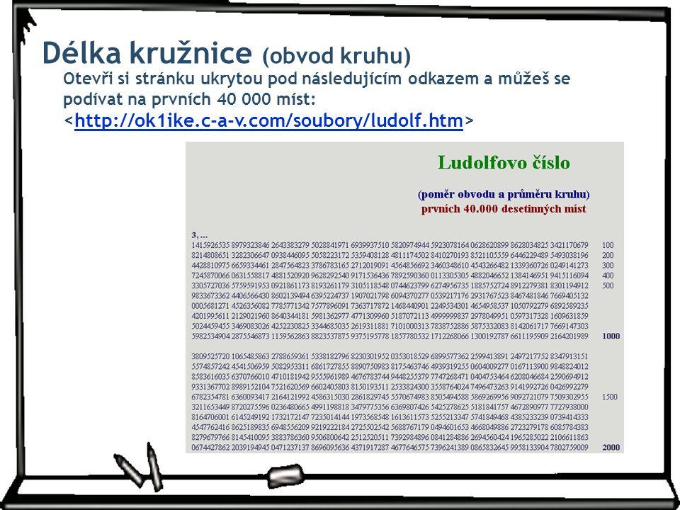 http://ok1ike.c-a-v.com/soubory/ludolf.htm Délka kružnice (obvod kruhu) Otevři si stránku ukrytou pod následujícím odkazem a můžeš se podívat na první