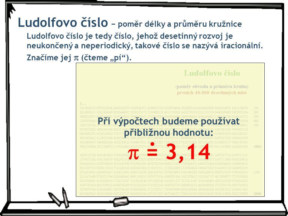 """Značíme jej  (čteme """"pí""""). Ludolfovo číslo − poměr délky a průměru kružnice Ludolfovo číslo je tedy číslo, jehož desetinný rozvoj je neukončený a nep"""