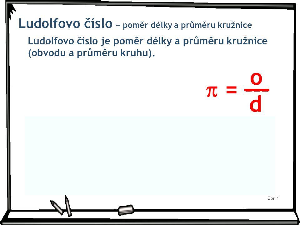 Obr. 1 Ludolfovo číslo − poměr délky a průměru kružnice Ludolfovo číslo je poměr délky a průměru kružnice (obvodu a průměru kruhu).  = --- o d