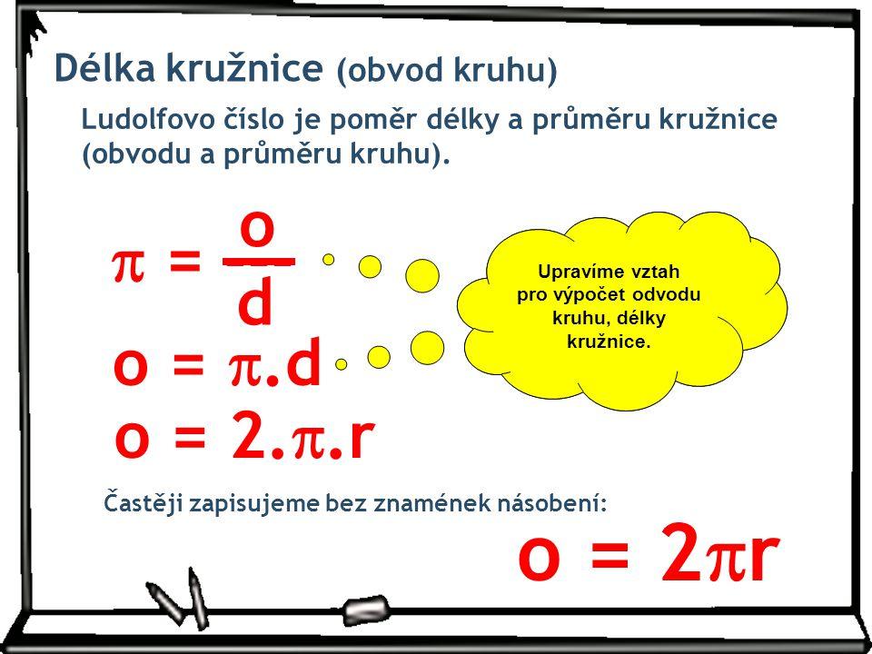 Délka kružnice (obvod kruhu) Ludolfovo číslo je poměr délky a průměru kružnice (obvodu a průměru kruhu).  = --- o d o = .d o = 2. .r Pokud použijem