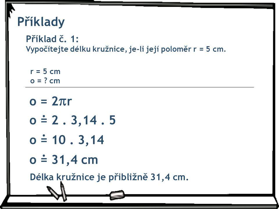 Příklady Příklad č. 1: Vypočítejte délku kružnice, je-li její poloměr r = 5 cm. o = 2  r r = 5 cm o = ? cm o = 2. 3,14. 5 o = 10. 3,14 o = 31,4 cm Dé