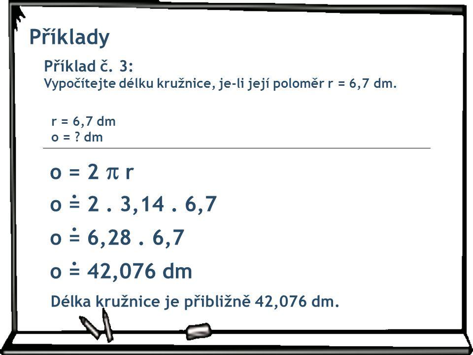 Příklady Příklad č. 3: Vypočítejte délku kružnice, je-li její poloměr r = 6,7 dm. o = 2  r r = 6,7 dm o = ? dm o = 2. 3,14. 6,7 o = 6,28. 6,7 o = 42,