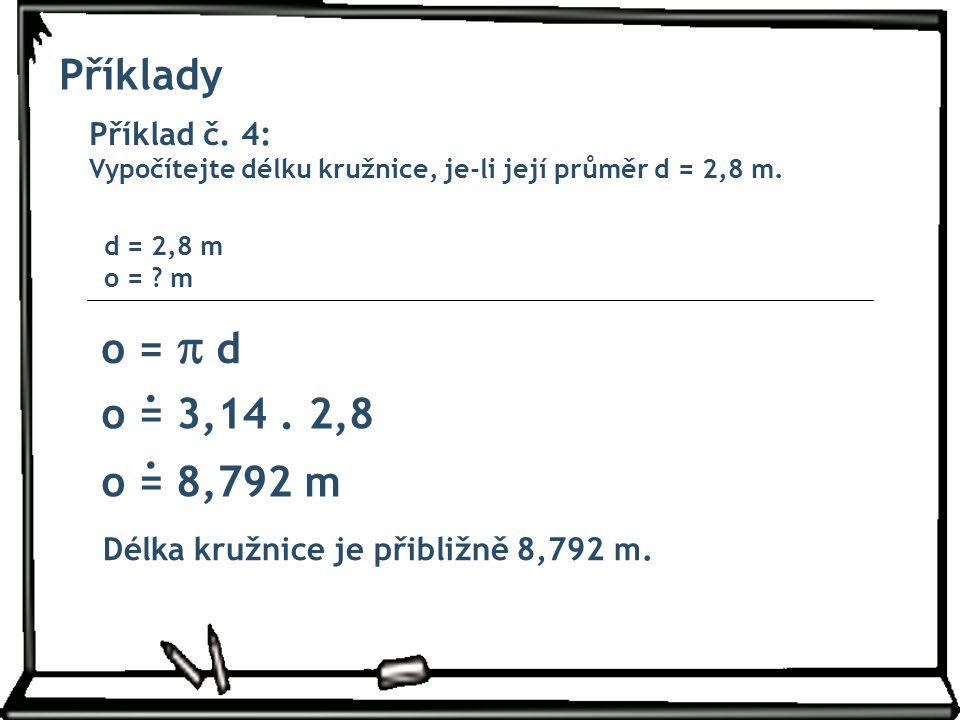 Příklady Příklad č. 4: Vypočítejte délku kružnice, je-li její průměr d = 2,8 m. o =  d d = 2,8 m o = ? m o = 3,14. 2,8 o = 8,792 m Délka kružnice je