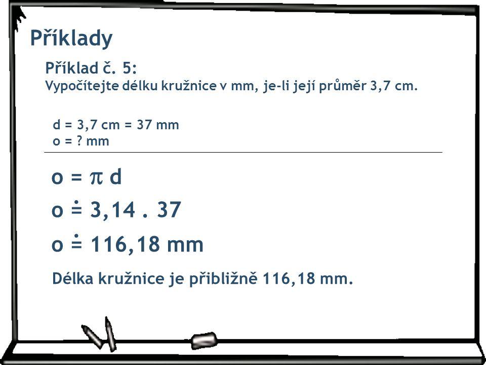 Příklady Příklad č. 5: Vypočítejte délku kružnice v mm, je-li její průměr 3,7 cm. o =  d d = 3,7 cm = 37 mm o = ? mm o = 3,14. 37 o = 116,18 mm Délka