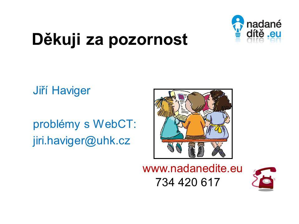 Děkuji za pozornost Jiří Haviger problémy s WebCT: jiri.haviger@uhk.cz www.nadanedite.eu 734 420 617
