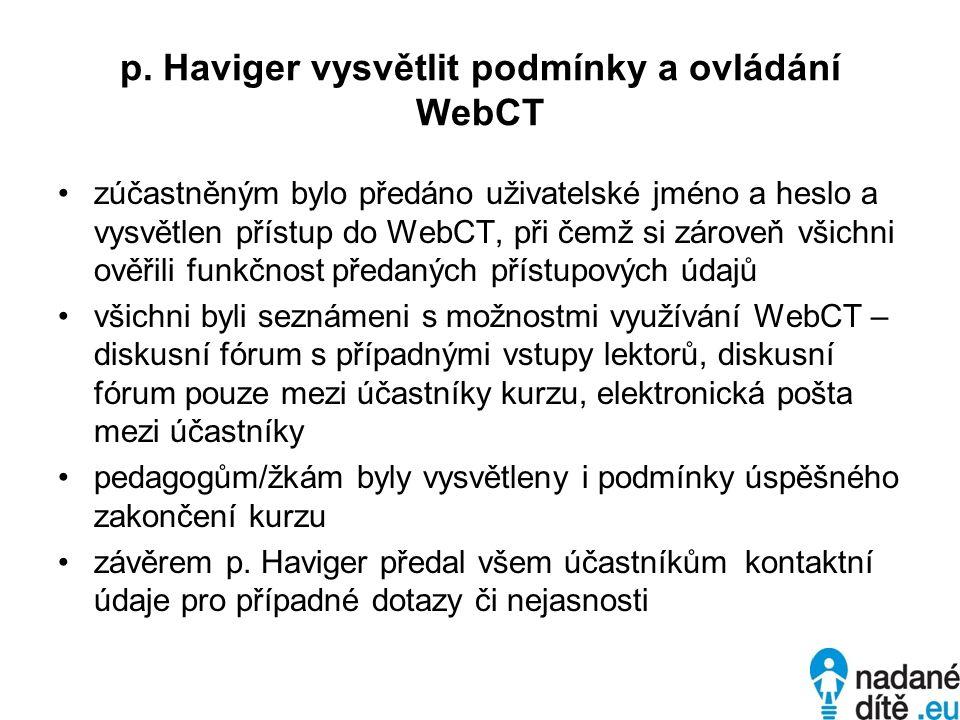 p. Haviger vysvětlit podmínky a ovládání WebCT zúčastněným bylo předáno uživatelské jméno a heslo a vysvětlen přístup do WebCT, při čemž si zároveň vš