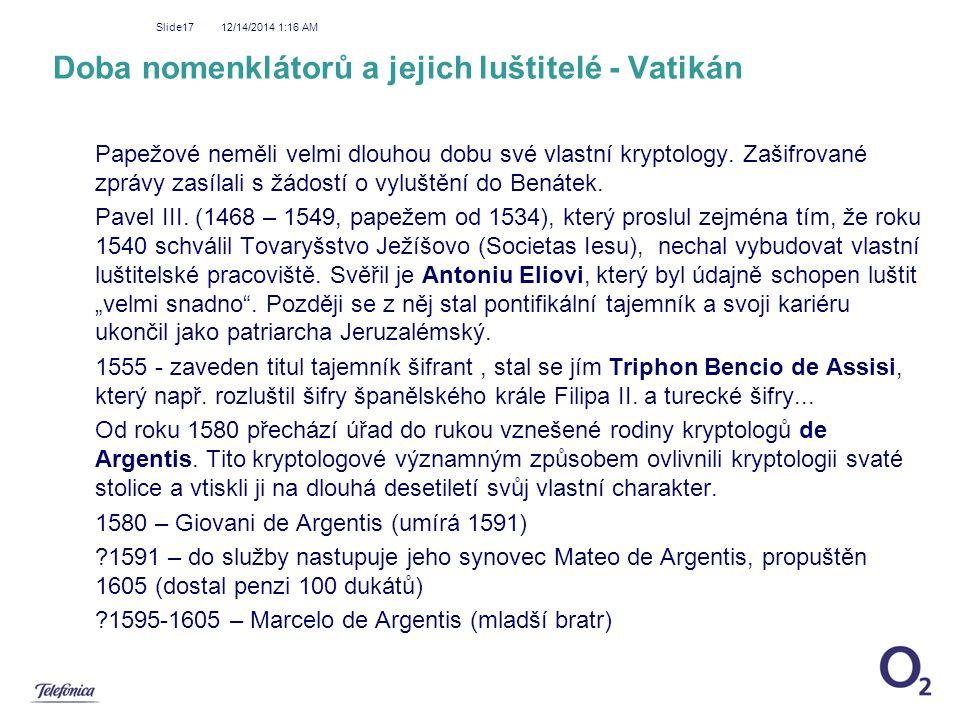 12/14/2014 1:18 AM Slide17 Doba nomenklátorů a jejich luštitelé - Vatikán Papežové neměli velmi dlouhou dobu své vlastní kryptology. Zašifrované zpráv