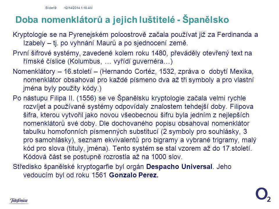 12/14/2014 1:18 AM Slide19 Doba nomenklátorů a jejich luštitelé - Španělsko Kryptologie se na Pyrenejském poloostrově začala používat již za Ferdinand