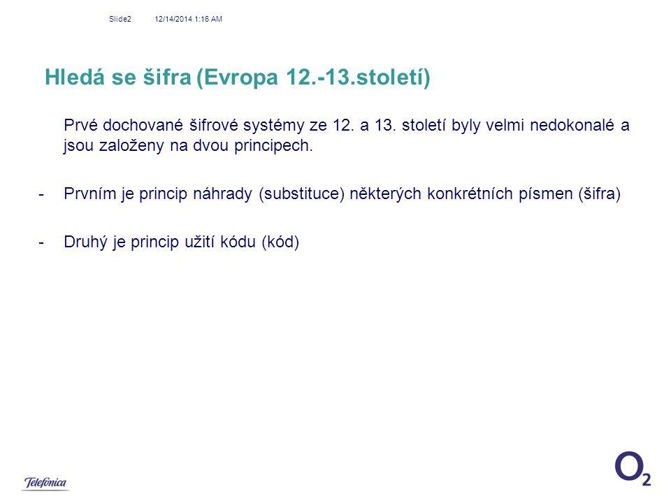 12/14/2014 1:18 AM Slide2 Hledá se šifra (Evropa 12.-13.století) Prvé dochované šifrové systémy ze 12. a 13. století byly velmi nedokonalé a jsou zalo