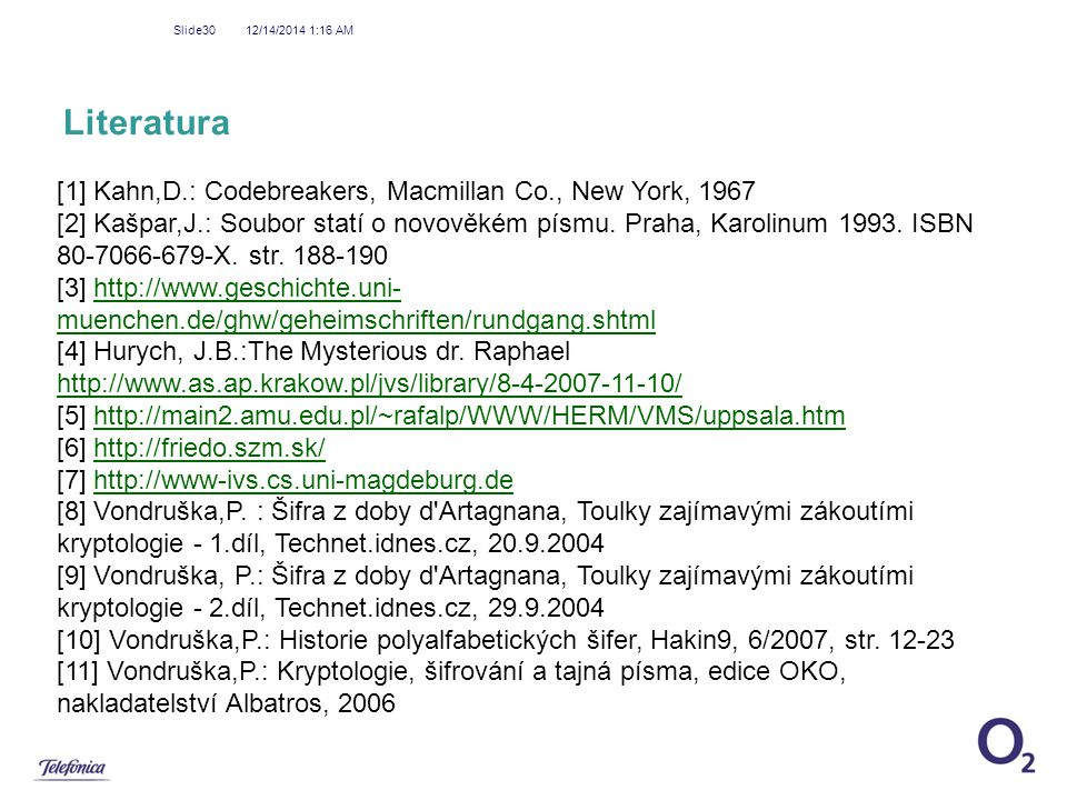 12/14/2014 1:18 AM Slide30 Literatura [1] Kahn,D.: Codebreakers, Macmillan Co., New York, 1967 [2] Kašpar,J.: Soubor statí o novověkém písmu. Praha, K