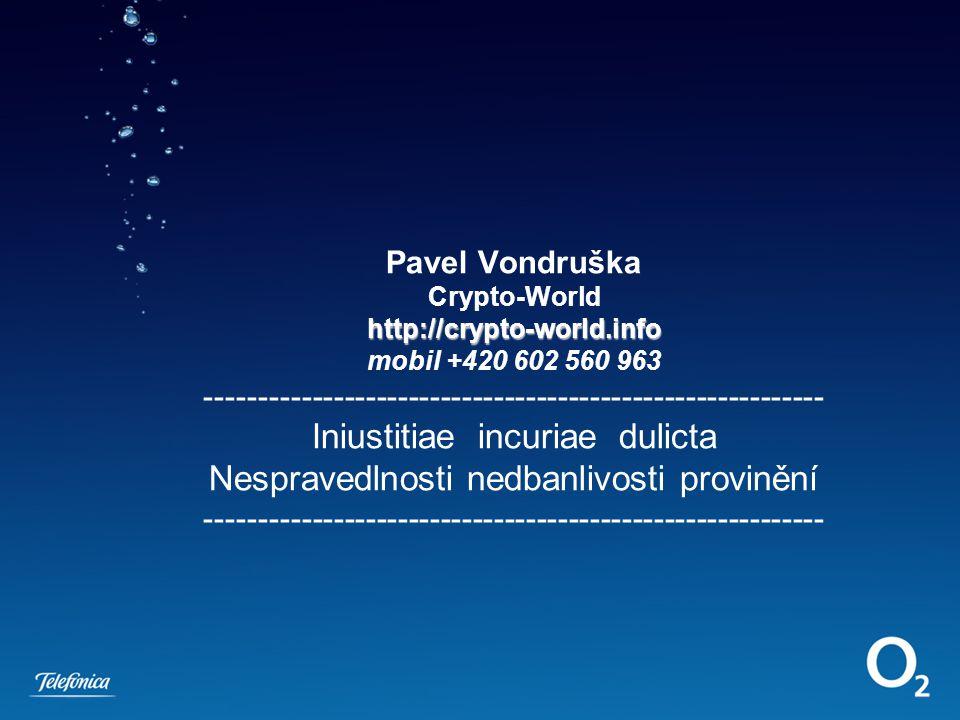 http://crypto-world.info Pavel Vondruška Crypto-World http://crypto-world.info mobil +420 602 560 963 ---------------------------------------------------------- Iniustitiae incuriae dulicta Nespravedlnosti nedbanlivosti provinění ----------------------------------------------------------