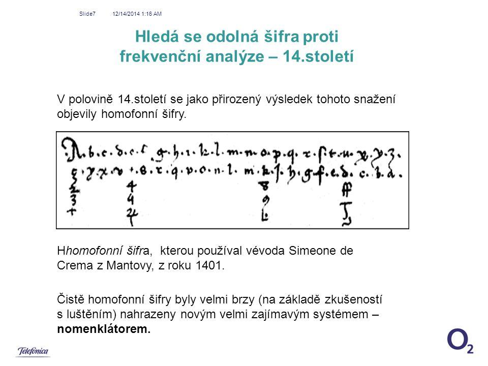 12/14/2014 1:18 AM Slide7 Hledá se odolná šifra proti frekvenční analýze – 14.století V polovině 14.století se jako přirozený výsledek tohoto snažení