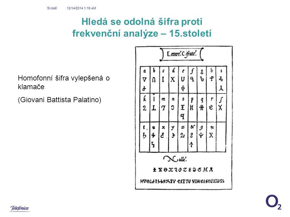 12/14/2014 1:18 AM Slide8 Hledá se odolná šifra proti frekvenční analýze – 15.století Homofonní šifra vylepšená o klamače (Giovani Battista Palatino)