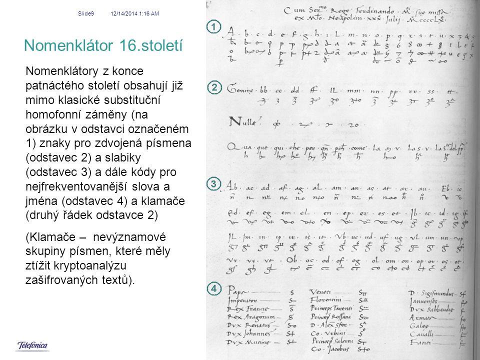 12/14/2014 1:18 AM Slide20 Doba nomenklátorů a jejich luštitelé - Francie Ve Francii byl jedním z prvních kryptologů Philibert Babou (1513-1570), luštěním se zabýval i matematik François Viete (1540-1603), Ukázka nomenklátorů, které byly těmito muži prolomeny ….