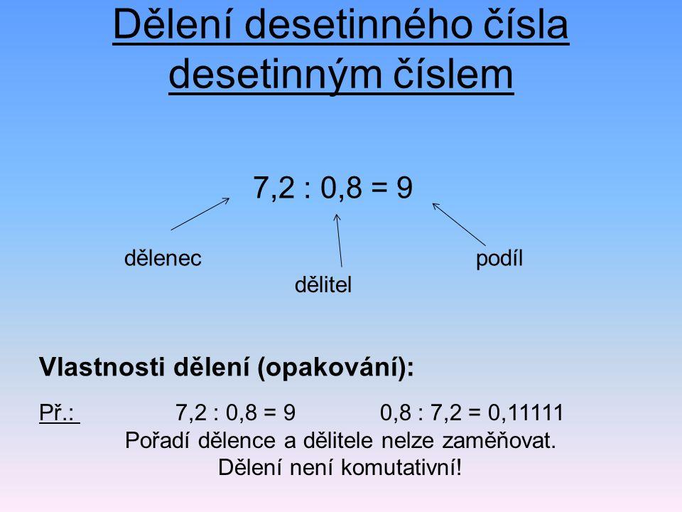 Dělení desetinného čísla desetinným číslem 7,2 : 0,8 = 9 Př.: 7,2 : 0,8 = 90,8 : 7,2 = 0,11111 Pořadí dělence a dělitele nelze zaměňovat. Dělení není