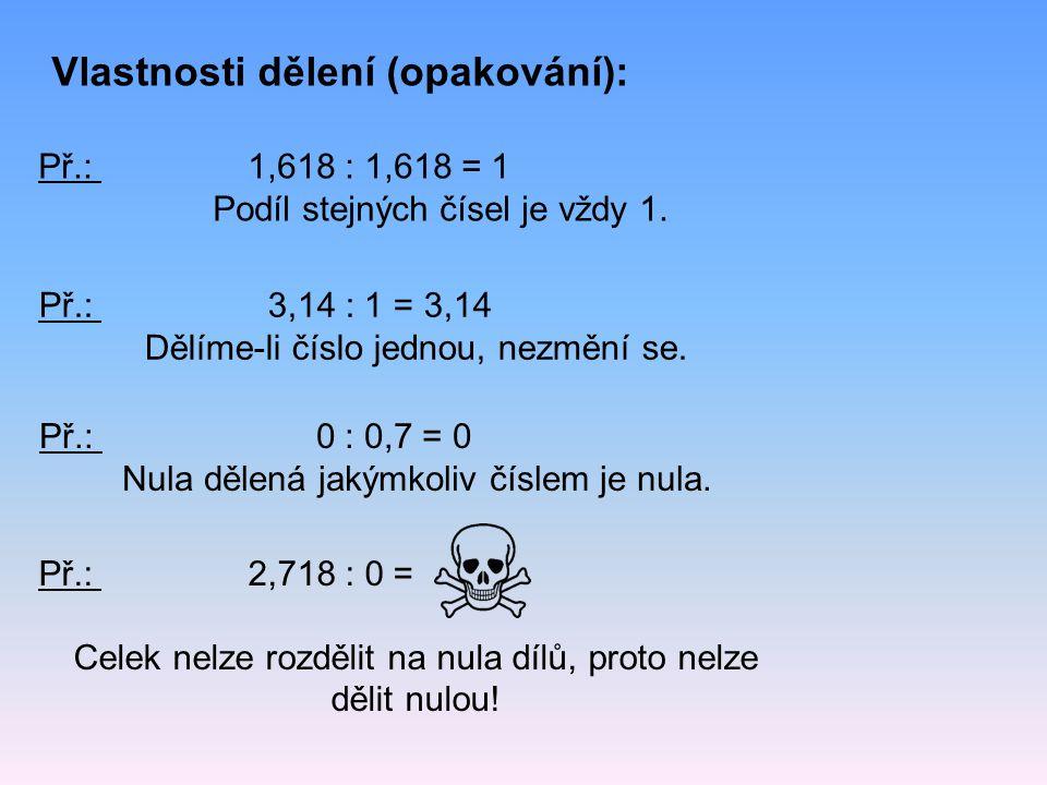 Př.: 1,618 : 1,618 = 1 Podíl stejných čísel je vždy 1. Vlastnosti dělení (opakování): Př.: 3,14 : 1 = 3,14 Dělíme-li číslo jednou, nezmění se. Př.: 0