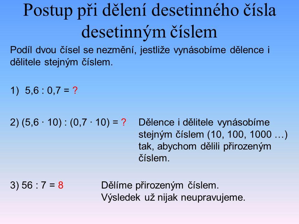 Postup při dělení desetinného čísla desetinným číslem 1)5,6 : 0,7 = ? 2) (5,6 · 10) : (0,7 · 10) = ?Dělence i dělitele vynásobíme stejným číslem (10,