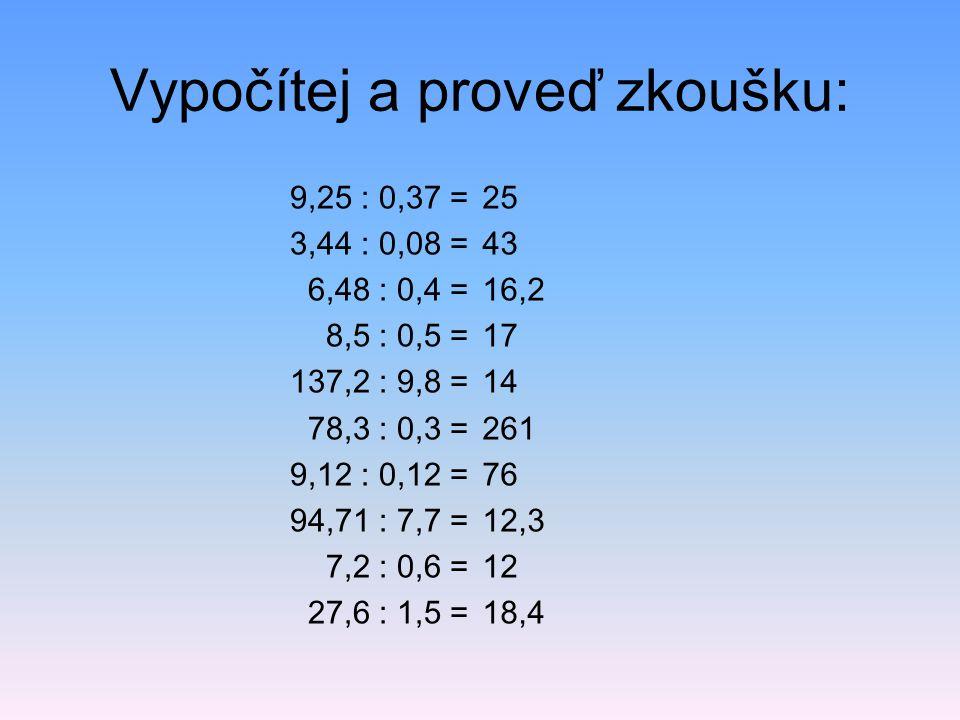 Vypočítej a proveď zkoušku: 9,25 : 0,37 = 3,44 : 0,08 = 6,48 : 0,4 = 8,5 : 0,5 = 137,2 : 9,8 = 78,3 : 0,3 = 9,12 : 0,12 = 94,71 : 7,7 = 7,2 : 0,6 = 27,6 : 1,5 = 25 43 16,2 17 14 261 76 12,3 12 18,4