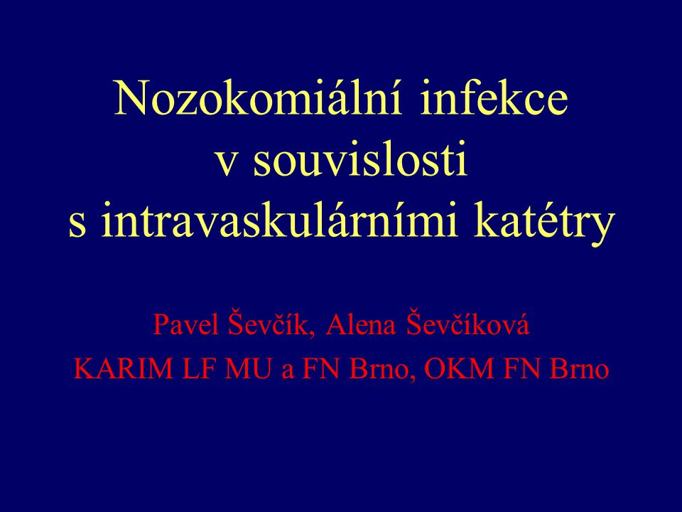 Nozokomiální infekce v souvislosti s intravaskulárními katétry Pavel Ševčík, Alena Ševčíková KARIM LF MU a FN Brno, OKM FN Brno