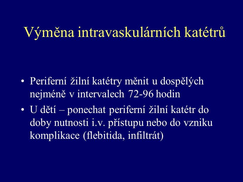 Výměna intravaskulárních katétrů Periferní žilní katétry měnit u dospělých nejméně v intervalech 72-96 hodin U dětí – ponechat periferní žilní katétr